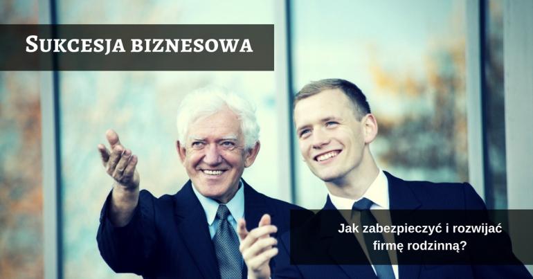 Sukcesja biznesowa. Jak zabezpieczyć i rozwijać firmę rodzinną?